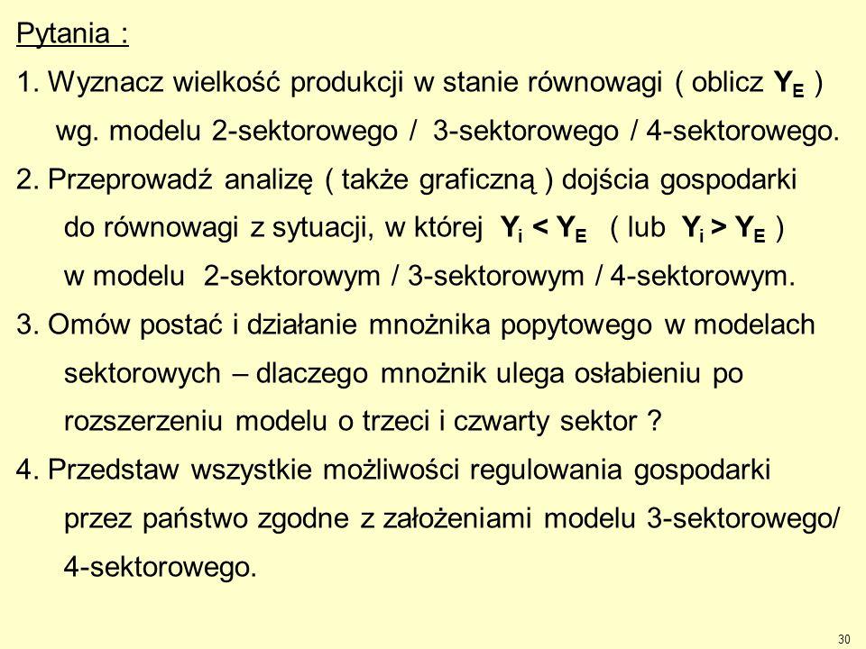 30 Pytania : 1. Wyznacz wielkość produkcji w stanie równowagi ( oblicz Y E ) wg. modelu 2-sektorowego / 3-sektorowego / 4-sektorowego. 2. Przeprowadź