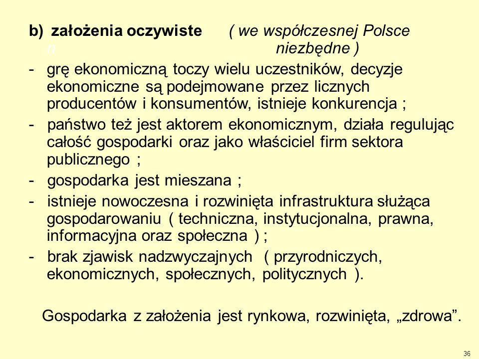 b) założenia oczywiste ( we współczesnej Polsce n niezbędne ) -grę ekonomiczną toczy wielu uczestników, decyzje ekonomiczne są podejmowane przez liczn