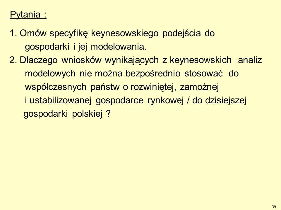 39 Pytania : 1. Omów specyfikę keynesowskiego podejścia do gospodarki i jej modelowania. 2. Dlaczego wniosków wynikających z keynesowskich analiz mode