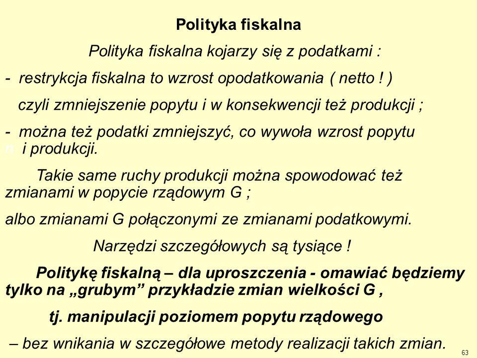 Polityka fiskalna Polityka fiskalna kojarzy się z podatkami : - restrykcja fiskalna to wzrost opodatkowania ( netto ! ) czyli zmniejszenie popytu i w