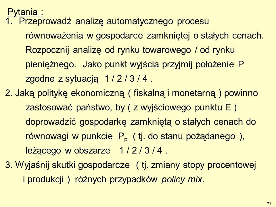 73 Pytania : 1.Przeprowadź analizę automatycznego procesu równoważenia w gospodarce zamkniętej o stałych cenach. Rozpocznij analizę od rynku towaroweg