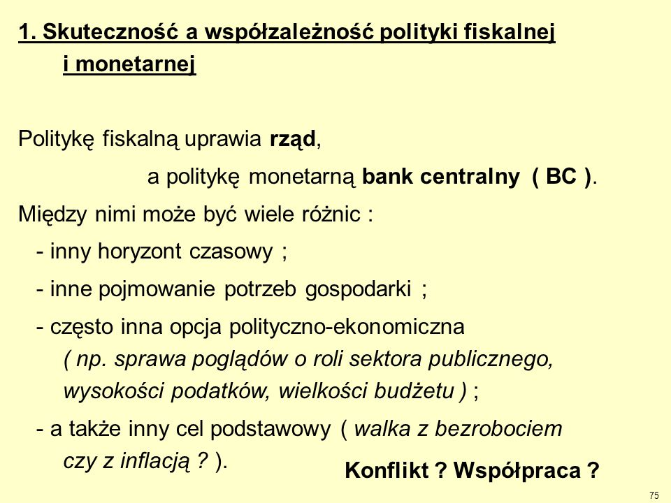 75 1. Skuteczność a współzależność polityki fiskalnej i monetarnej Politykę fiskalną uprawia rząd, a politykę monetarną bank centralny ( BC ). Między
