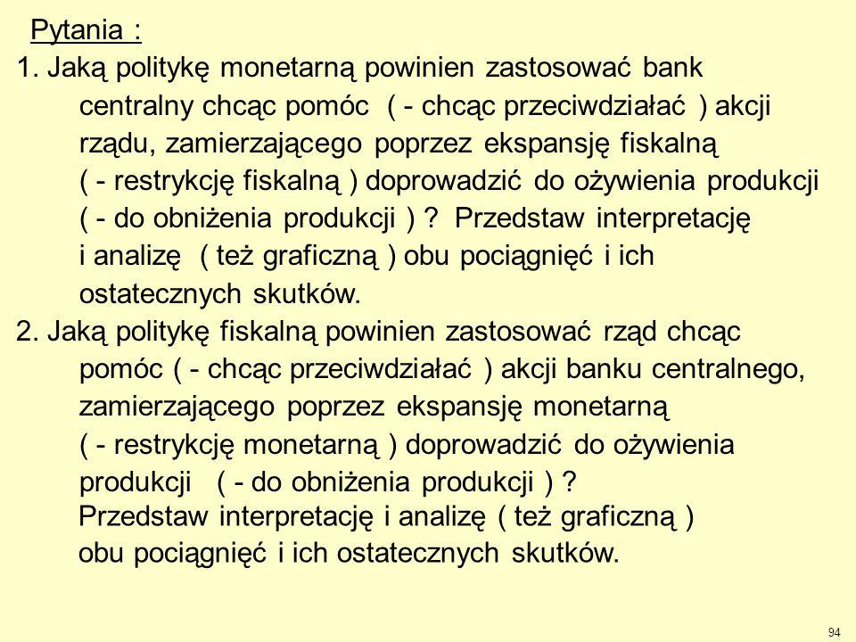 94 Pytania : 1. Jaką politykę monetarną powinien zastosować bank centralny chcąc pomóc ( - chcąc przeciwdziałać ) akcji rządu, zamierzającego poprzez