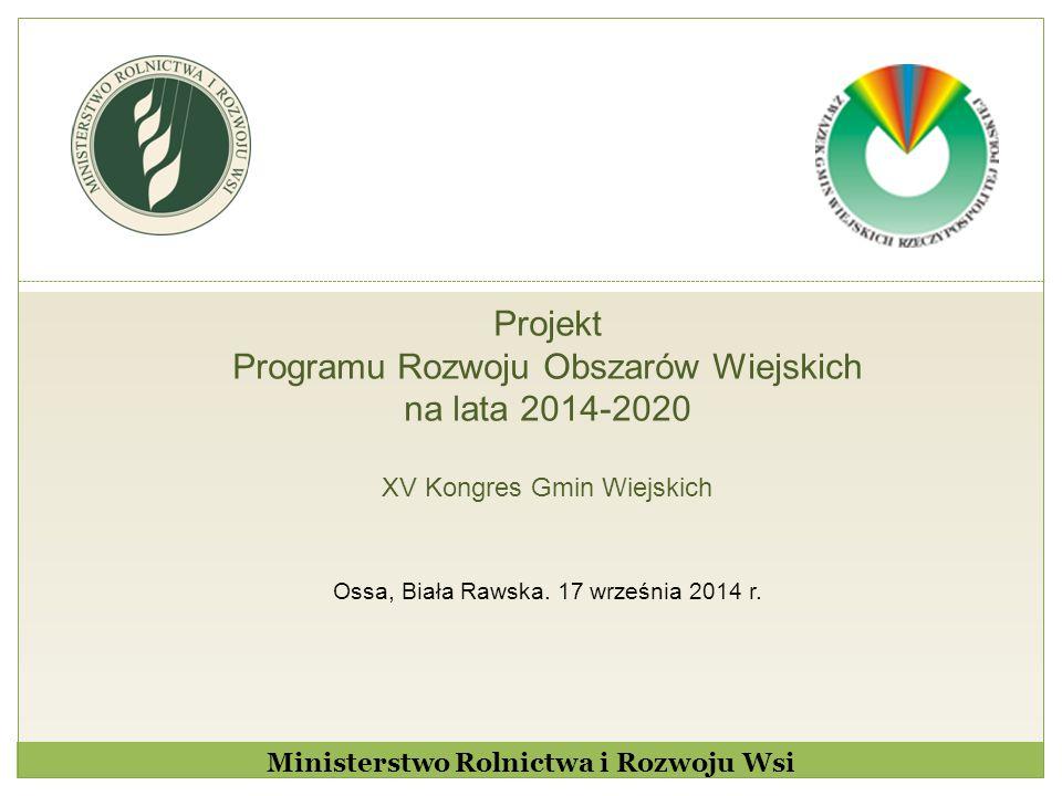 Projekt Programu Rozwoju Obszarów Wiejskich na lata 2014-2020 XV Kongres Gmin Wiejskich Ossa, Biała Rawska. 17 września 2014 r. Ministerstwo Rolnictwa