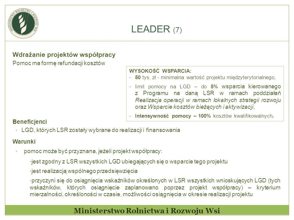 LEADER (7) Ministerstwo Rolnictwa i Rozwoju Wsi Wdrażanie projektów współpracy Pomoc ma formę refundacji kosztów Beneficjenci LGD, których LSR zostały wybrane do realizacji i finansowania Warunki pomoc może być przyznana, jeżeli projekt współpracy: jest zgodny z LSR wszystkich LGD ubiegających się o wsparcie tego projektu jest realizacją wspólnego przedsięwzięcia przyczyni się do osiągnięcia wskaźników określonych w LSR wszystkich wnioskujących LGD (tych wskaźników, których osiągnięcie zaplanowano poprzez projekt współpracy) – kryterium mierzalności, określoności w czasie, możliwości osiągnięcia w okresie realizacji projektu WYSOKOŚĆ WSPARCIA: -50 tys.