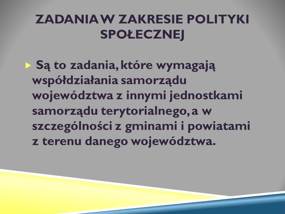 ZADANIA W ZAKRESIE POLITYKI SPOŁECZNEJ  Są to zadania, które wymagają współdziałania samorządu województwa z innymi jednostkami samorządu terytorialnego, a w szczególności z gminami i powiatami z terenu danego województwa.