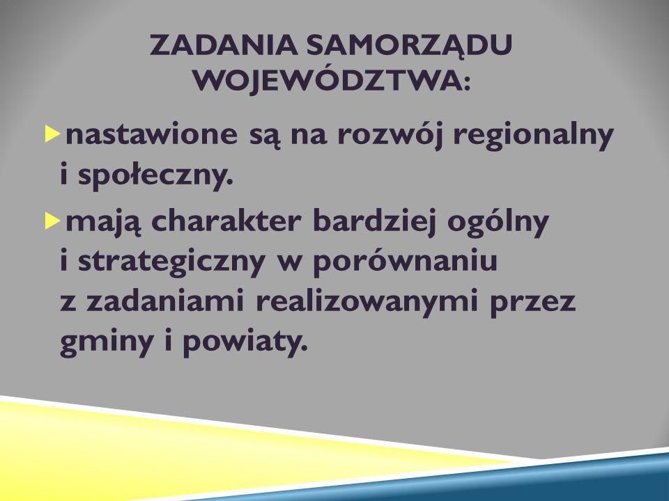 ZADANIA SAMORZĄDU WOJEWÓDZTWA:  nastawione są na rozwój regionalny i społeczny.