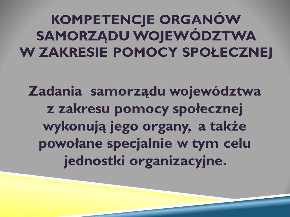 KOMPETENCJE ORGANÓW SAMORZĄDU WOJEWÓDZTWA W ZAKRESIE POMOCY SPOŁECZNEJ Zadania samorządu województwa z zakresu pomocy społecznej wykonują jego organy, a także powołane specjalnie w tym celu jednostki organizacyjne.