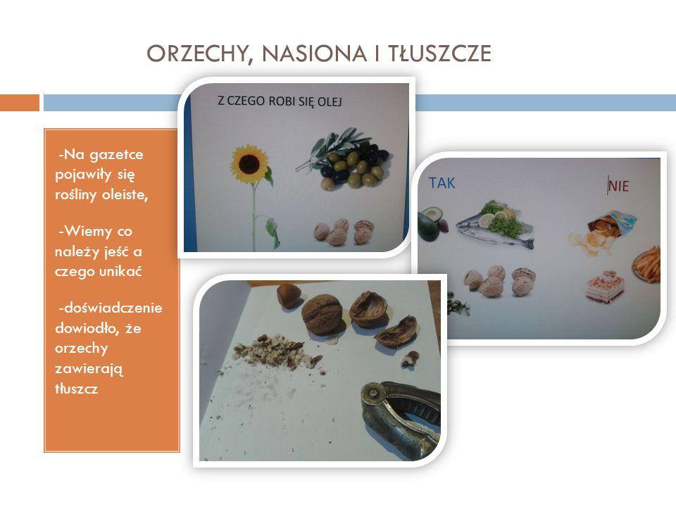 ORZECHY, NASIONA I TŁUSZCZE -Na gazetce pojawiły się rośliny oleiste, -Wiemy co należy jeść a czego unikać -doświadczenie dowiodło, że orzechy zawiera