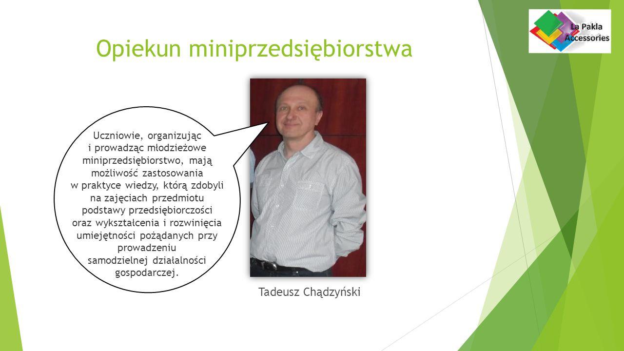 Opiekun miniprzedsiębiorstwa Tadeusz Chądzyński Uczniowie, organizując i prowadząc młodzieżowe miniprzedsiębiorstwo, mają możliwość zastosowania w praktyce wiedzy, którą zdobyli na zajęciach przedmiotu podstawy przedsiębiorczości oraz wykształcenia i rozwinięcia umiejętności pożądanych przy prowadzeniu samodzielnej działalności gospodarczej.