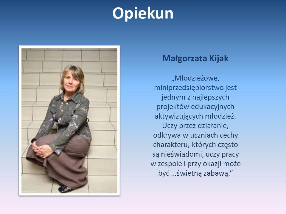 """Opiekun Małgorzata Kijak """"Młodzieżowe, miniprzedsiębiorstwo jest jednym z najlepszych projektów edukacyjnych aktywizujących młodzież. Uczy przez dział"""