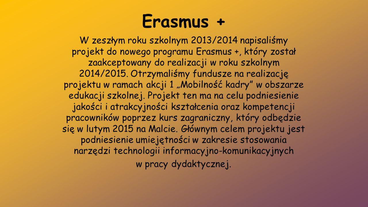 Erasmus + W zeszłym roku szkolnym 2013/2014 napisaliśmy projekt do nowego programu Erasmus +, który został zaakceptowany do realizacji w roku szkolnym