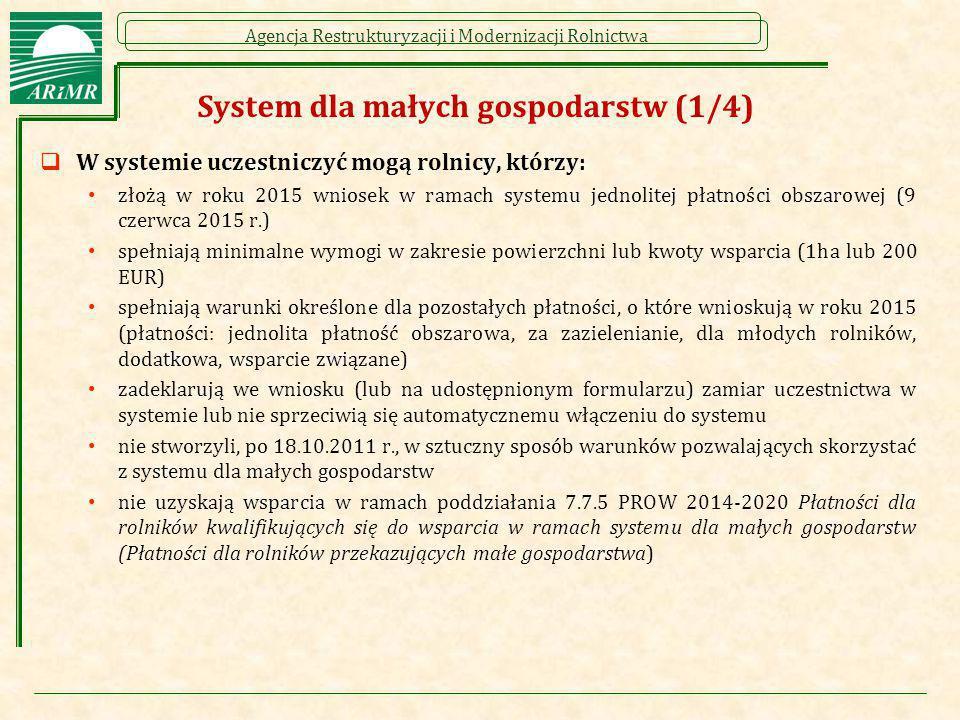 Agencja Restrukturyzacji i Modernizacji Rolnictwa System dla małych gospodarstw (1/4)  W systemie uczestniczyć mogą rolnicy, którzy: złożą w roku 201