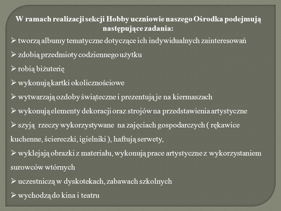 W ramach realizacji sekcji Hobby uczniowie naszego Ośrodka podejmują następujące zadania:  tworzą albumy tematyczne dotyczące ich indywidualnych zain