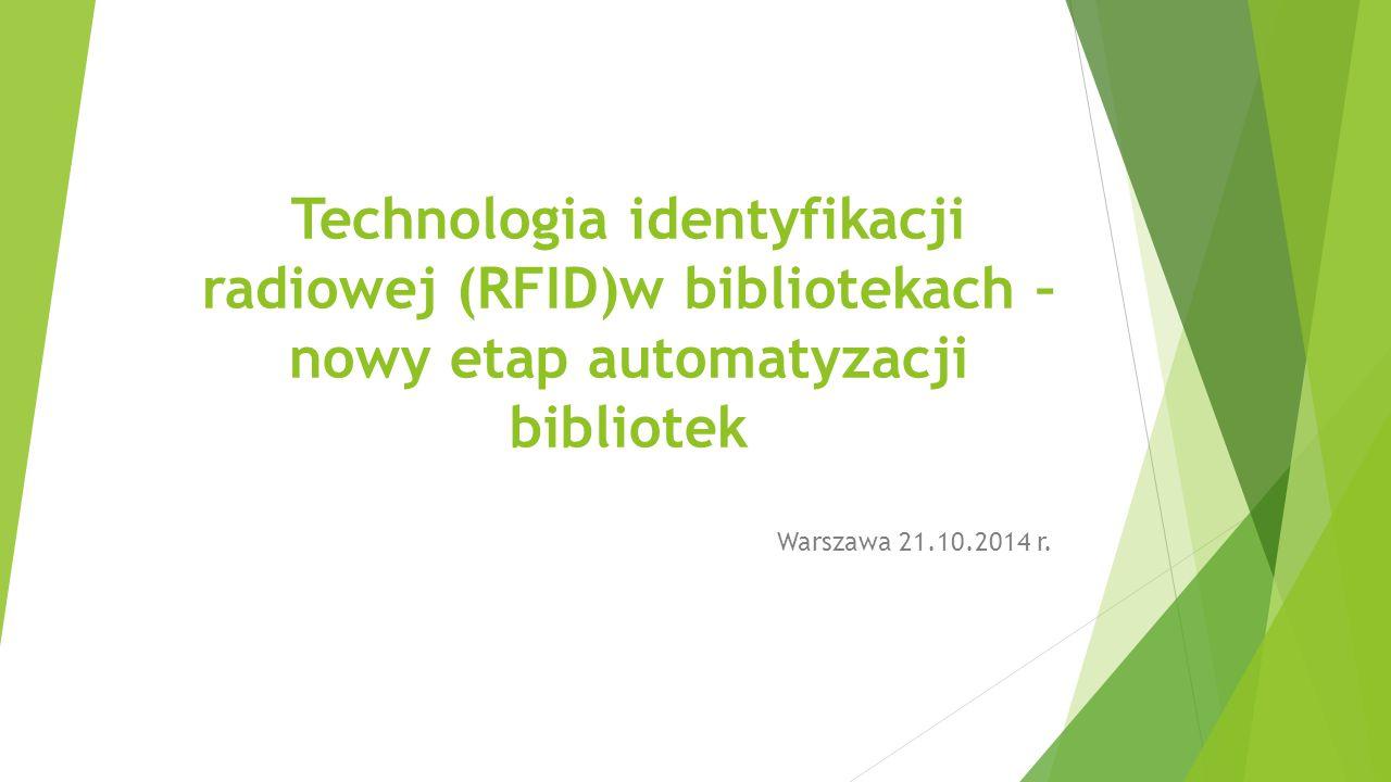 Technologia identyfikacji radiowej (RFID)w bibliotekach – nowy etap automatyzacji bibliotek Warszawa 21.10.2014 r.