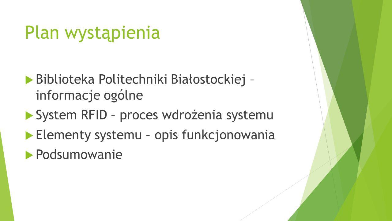 Plan wystąpienia  Biblioteka Politechniki Białostockiej – informacje ogólne  System RFID – proces wdrożenia systemu  Elementy systemu – opis funkcj