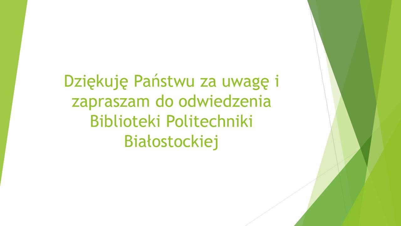 Dziękuję Państwu za uwagę i zapraszam do odwiedzenia Biblioteki Politechniki Białostockiej