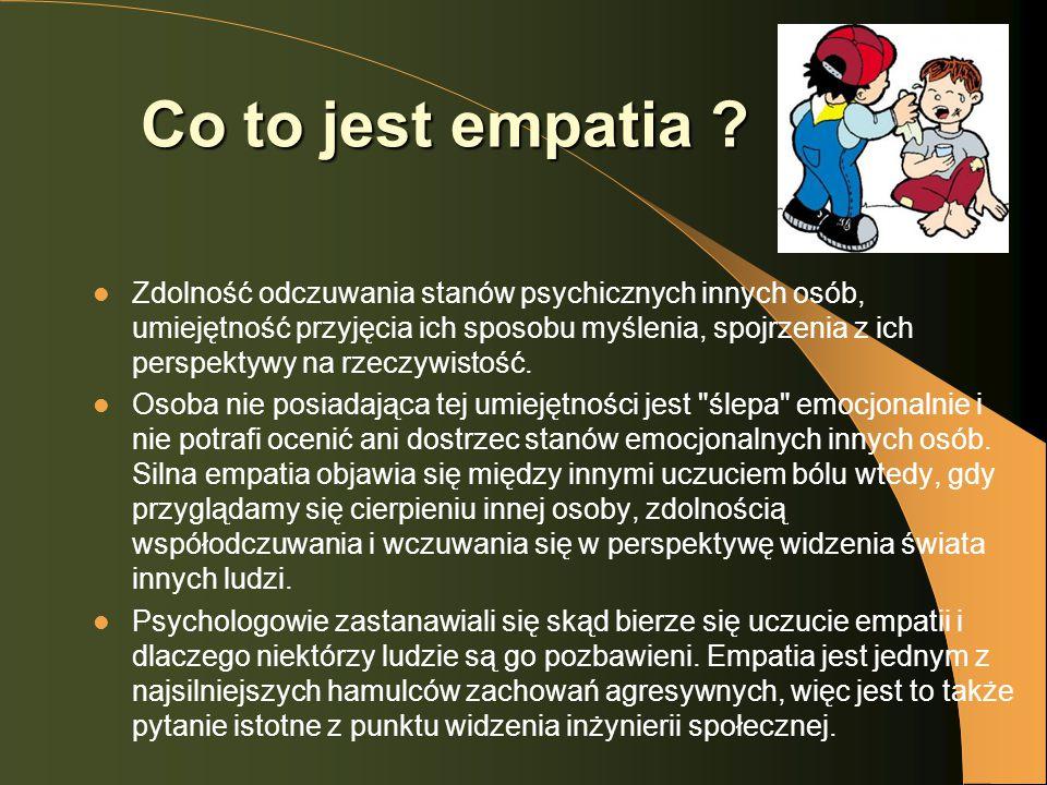 Co to jest empatia ? Zdolność odczuwania stanów psychicznych innych osób, umiejętność przyjęcia ich sposobu myślenia, spojrzenia z ich perspektywy na