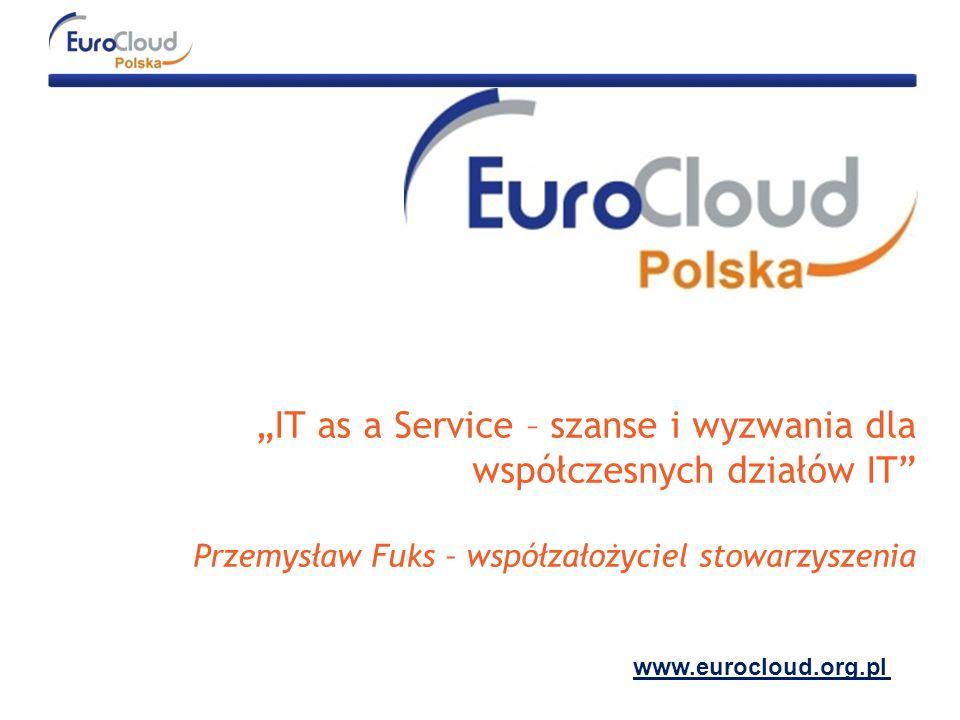 """""""IT as a Service – szanse i wyzwania dla współczesnych działów IT Przemysław Fuks – współzałożyciel stowarzyszenia www.eurocloud.org.pl"""