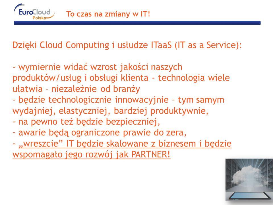 """Dzięki Cloud Computing i usłudze ITaaS (IT as a Service): - wymiernie widać wzrost jakości naszych produktów/usług i obsługi klienta - technologia wiele ułatwia – niezależnie od branży - będzie technologicznie innowacyjnie – tym samym wydajniej, elastyczniej, bardziej produktywnie, - na pewno też będzie bezpieczniej, - awarie będą ograniczone prawie do zera, - """"wreszcie IT będzie skalowane z biznesem i będzie wspomagało jego rozwój jak PARTNER."""