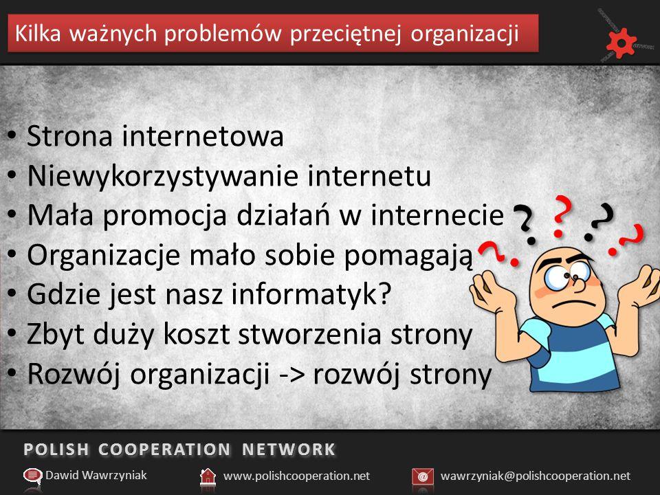POLISH COOPERATION NETWORK Kilka ważnych problemów przeciętnej organizacji Dawid Wawrzyniak www.polishcooperation.netwawrzyniak@polishcooperation.net Strona internetowa Niewykorzystywanie internetu Mała promocja działań w internecie Organizacje mało sobie pomagają Gdzie jest nasz informatyk.