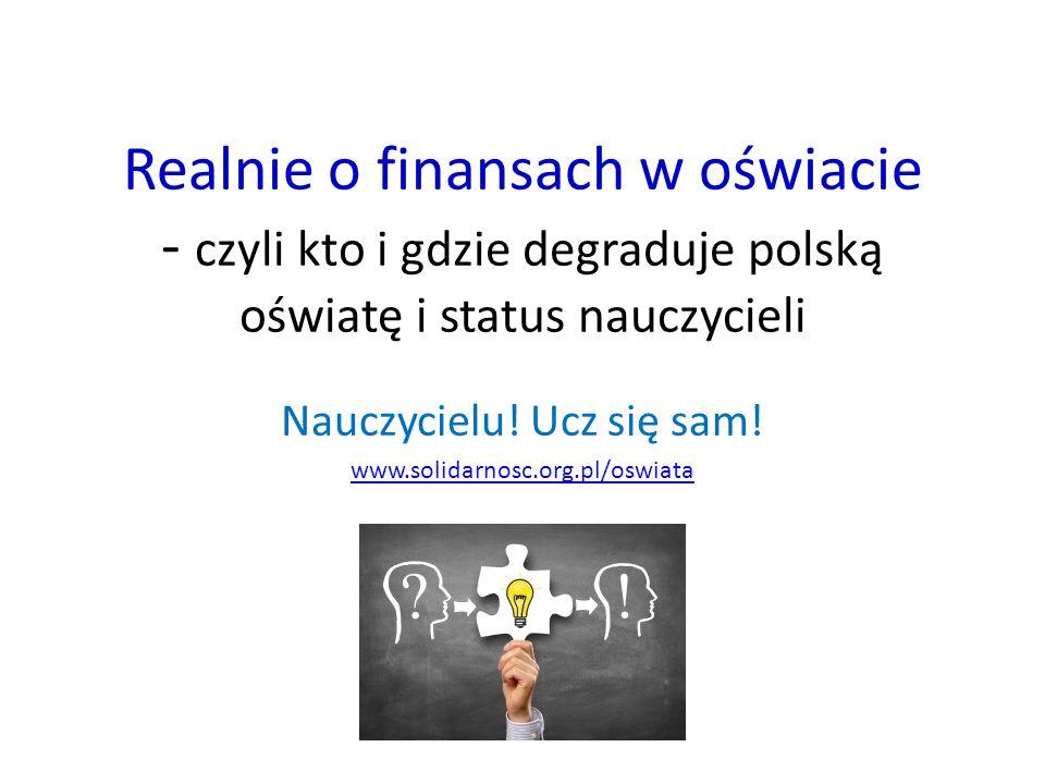 Realnie o finansach w oświacie - czyli kto i gdzie degraduje polską oświatę i status nauczycieli Nauczycielu! Ucz się sam! www.solidarnosc.org.pl/oswi