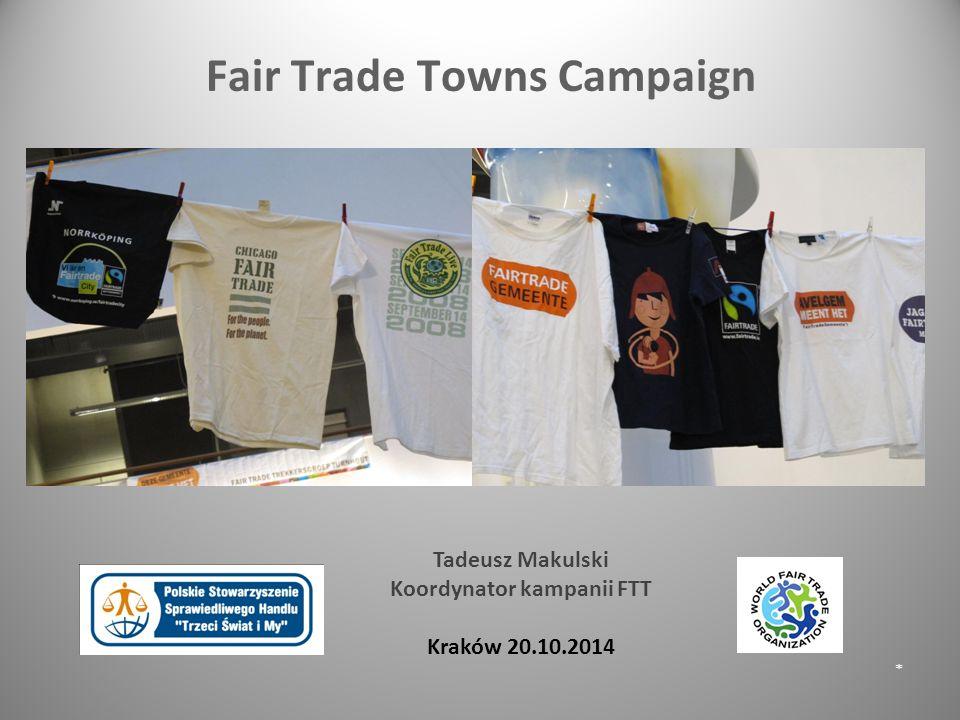 Fair Trade Towns Campaign * Tadeusz Makulski Koordynator kampanii FTT Kraków 20.10.2014