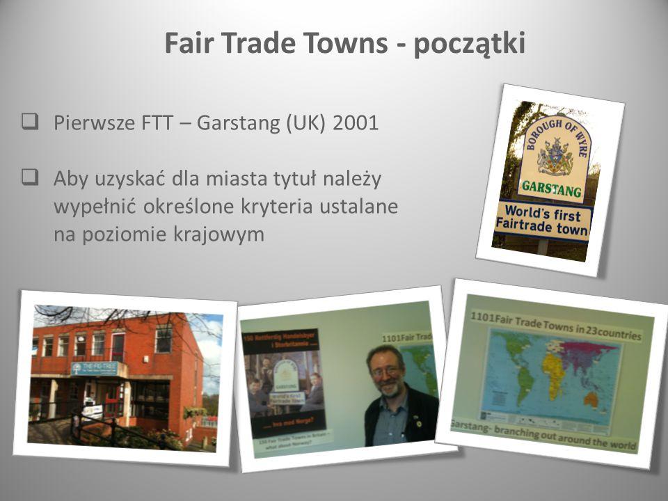  Pierwsze FTT – Garstang (UK) 2001  Aby uzyskać dla miasta tytuł należy wypełnić określone kryteria ustalane na poziomie krajowym Fair Trade Towns - początki