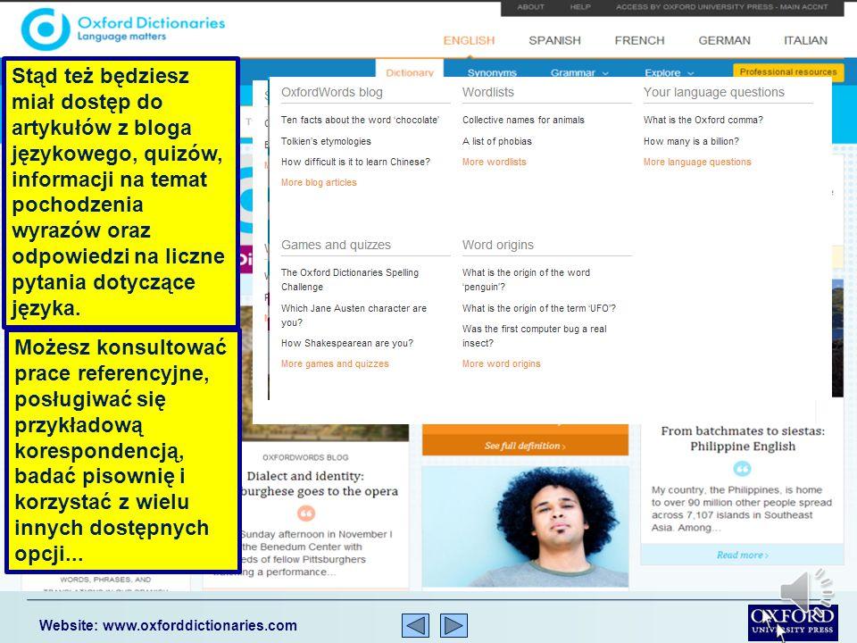 Website: www.oxforddictionaries.com Znajdziesz tu zatem 350 000 definicji i haseł oraz ponad 600 000 synonimów i antonimów… …ponad 800 000 haseł i wyrażeń hiszpańskich oraz ponad 600 000 w języku francuskim, niemieckim i włoskim… Stąd bedziesz miał również dostęp do 1 900 000 pełnych zdań przykładowych.