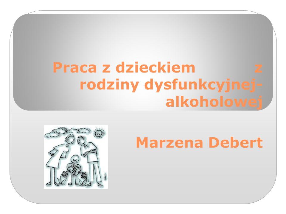 Praca z dzieckiem z rodziny dysfunkcyjnej- alkoholowej Marzena Debert