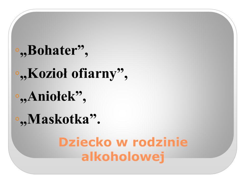 """Dziecko w rodzinie alkoholowej ◦ """"Bohater , ◦ """"Kozioł ofiarny , ◦ """"Aniołek , ◦ """"Maskotka ."""