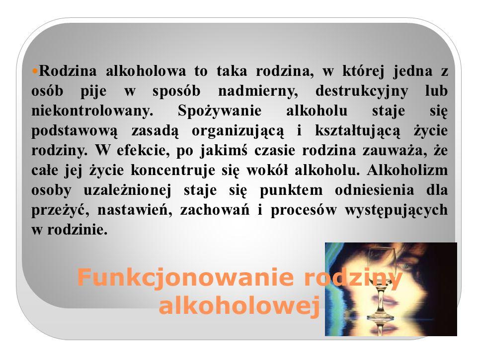 Funkcjonowanie rodziny alkoholowej Rodzina alkoholowa to taka rodzina, w której jedna z osób pije w sposób nadmierny, destrukcyjny lub niekontrolowany.