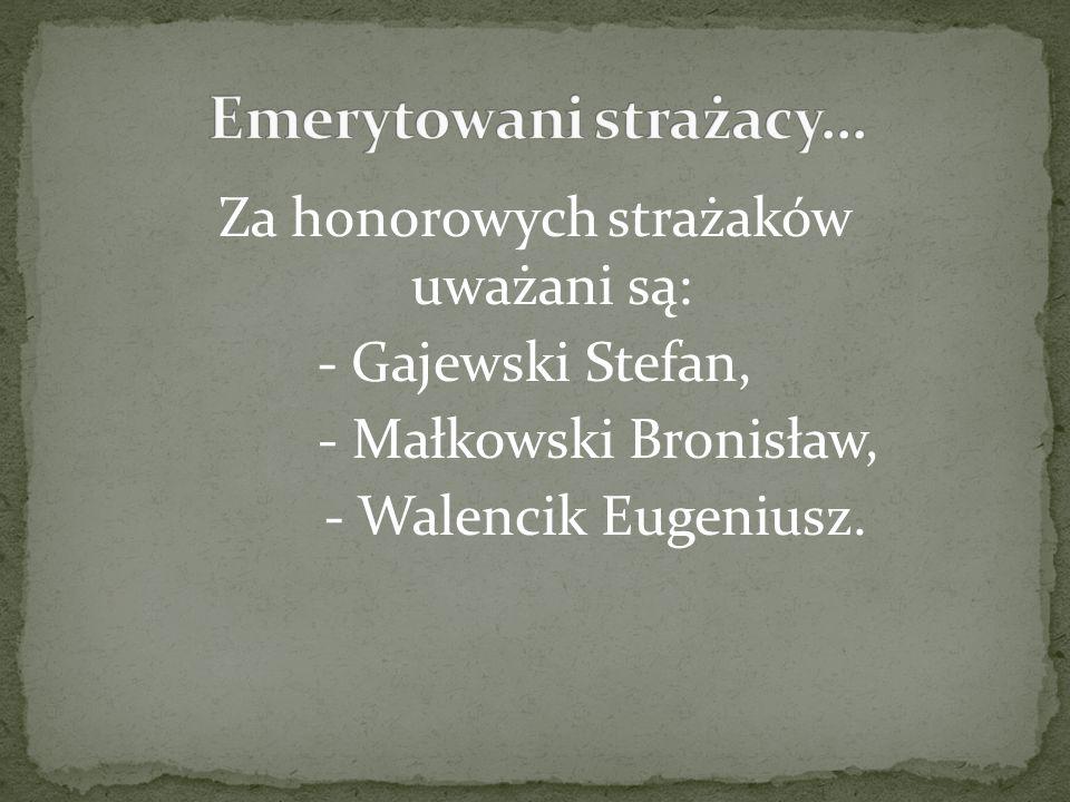 Za honorowych strażaków uważani są: - Gajewski Stefan, - Małkowski Bronisław, - Walencik Eugeniusz.