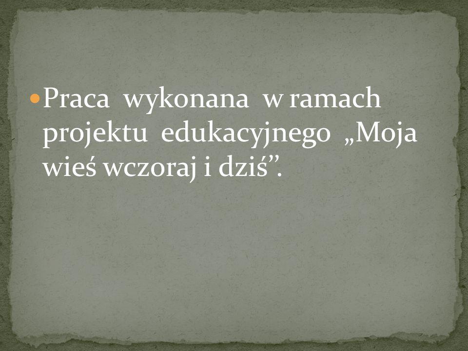 """Praca wykonana w ramach projektu edukacyjnego """"Moja wieś wczoraj i dziś''."""