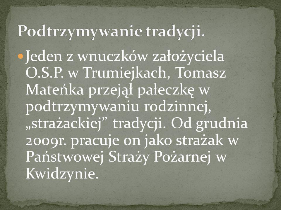 """Jeden z wnuczków założyciela O.S.P. w Trumiejkach, Tomasz Mateńka przejął pałeczkę w podtrzymywaniu rodzinnej, """"strażackiej"""" tradycji. Od grudnia 2009"""