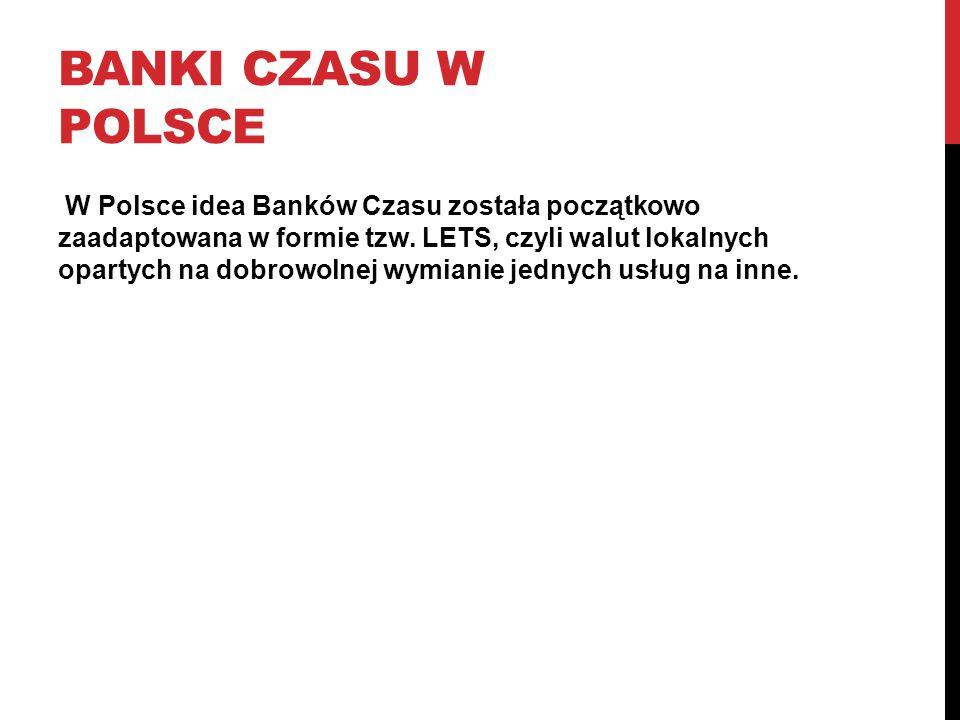 BANKI CZASU W POLSCE W Polsce idea Banków Czasu została początkowo zaadaptowana w formie tzw. LETS, czyli walut lokalnych opartych na dobrowolnej wymi