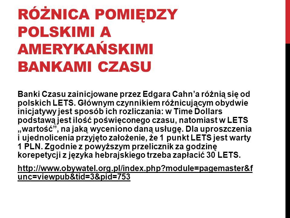 RÓŻNICA POMIĘDZY POLSKIMI A AMERYKAŃSKIMI BANKAMI CZASU Banki Czasu zainicjowane przez Edgara Cahn'a różnią się od polskich LETS. Głównym czynnikiem r