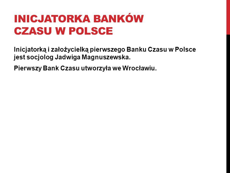 INICJATORKA BANKÓW CZASU W POLSCE Inicjatorką i założycielką pierwszego Banku Czasu w Polsce jest socjolog Jadwiga Magnuszewska. Pierwszy Bank Czasu u