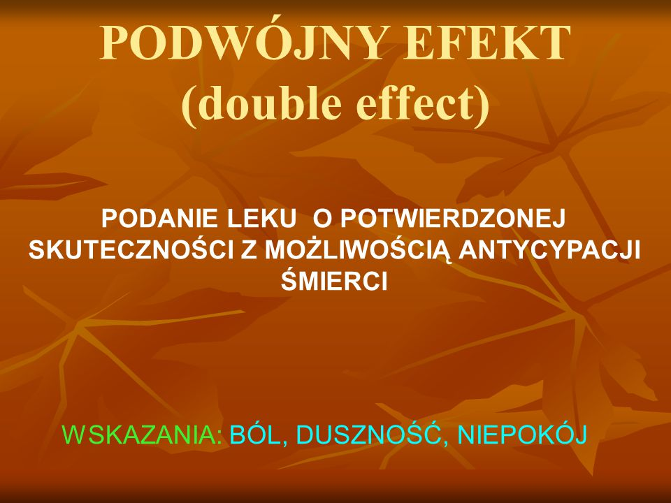 PODWÓJNY EFEKT (double effect) PODANIE LEKU O POTWIERDZONEJ SKUTECZNOŚCI Z MOŻLIWOŚCIĄ ANTYCYPACJI ŚMIERCI WSKAZANIA: BÓL, DUSZNOŚĆ, NIEPOKÓJ