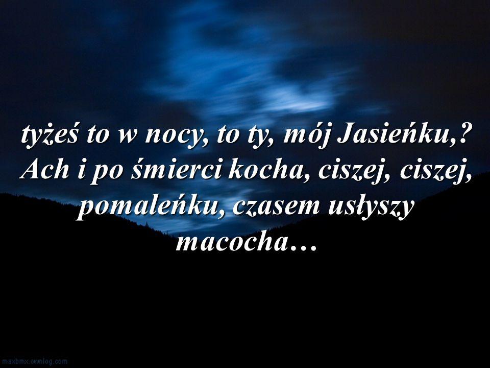 tyżeś to w nocy, to ty, mój Jasieńku,? Ach i po śmierci kocha, ciszej, ciszej, pomaleńku, czasem usłyszy macocha…