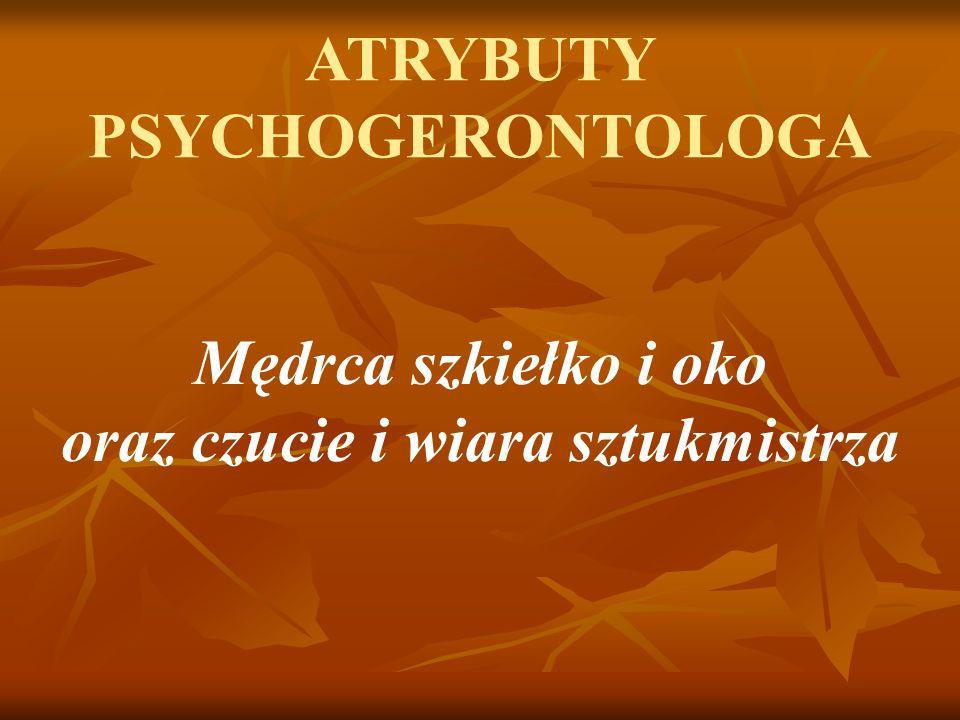 ATRYBUTY PSYCHOGERONTOLOGA Mędrca szkiełko i oko oraz czucie i wiara sztukmistrza