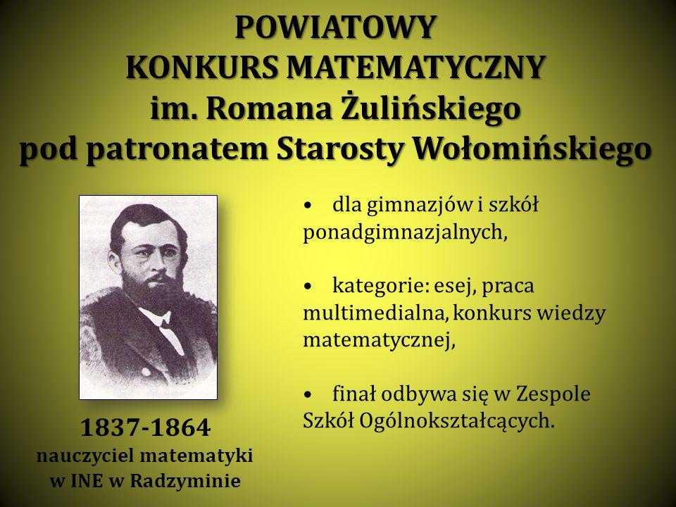 POWIATOWY KONKURS MATEMATYCZNY im. Romana Żulińskiego pod patronatem Starosty Wołomińskiego dla gimnazjów i szkół ponadgimnazjalnych, kategorie: esej,