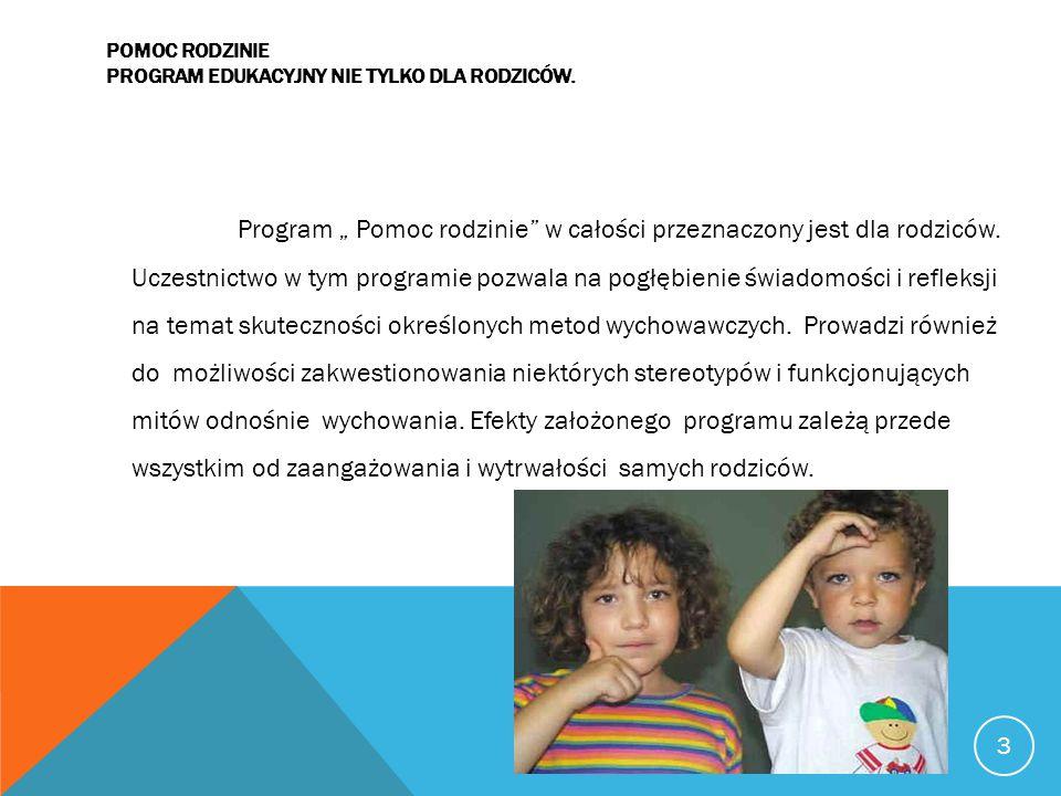 """POMOC RODZINIE PROGRAM EDUKACYJNY NIE TYLKO DLA RODZICÓW. 3 Program """" Pomoc rodzinie"""" w całości przeznaczony jest dla rodziców. Uczestnictwo w tym pro"""