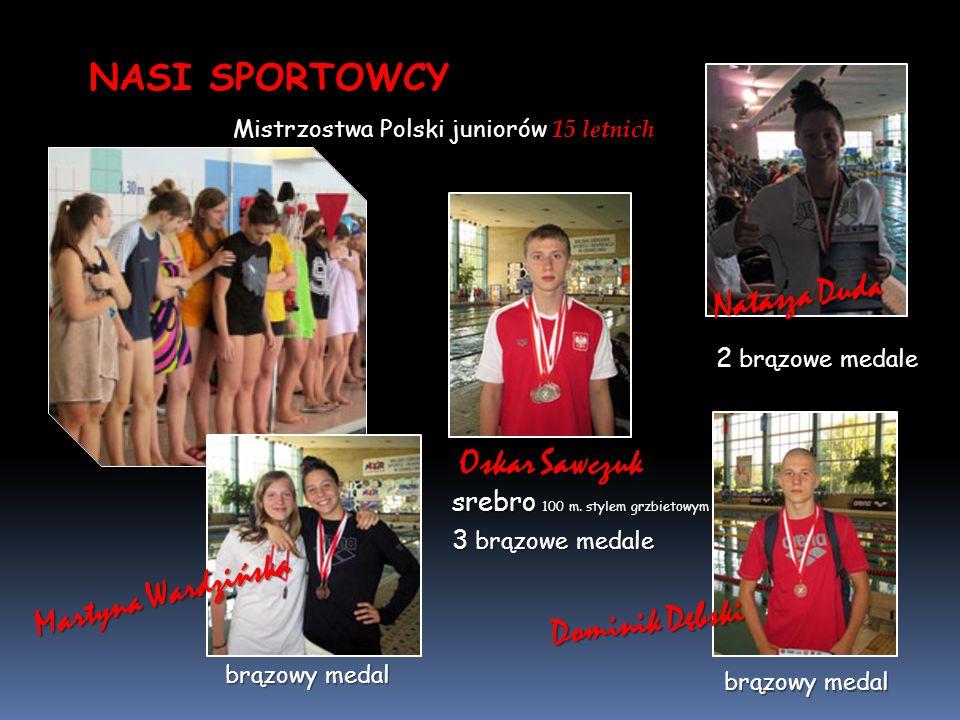 NASI SPORTOWCY Mistrzostwa Polski juniorów 15 letnich Oskar Sawczuk 3 brązowe medale srebro srebro 100 m. stylem grzbietowym 2 brązowe medale brązowy