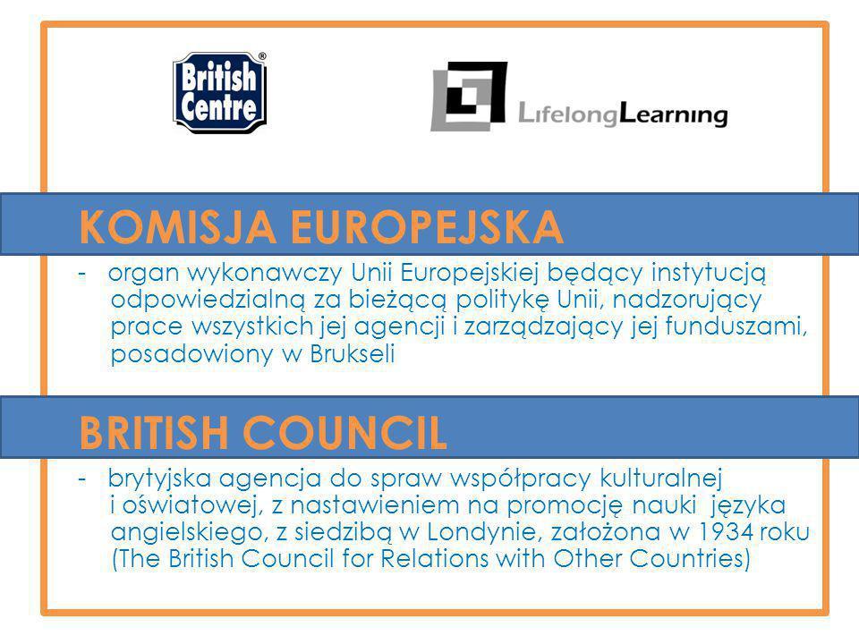 KOMISJA EUROPEJSKA - organ wykonawczy Unii Europejskiej będący instytucją odpowiedzialną za bieżącą politykę Unii, nadzorujący prace wszystkich jej agencji i zarządzający jej funduszami, posadowiony w Brukseli BRITISH COUNCIL - brytyjska agencja do spraw współpracy kulturalnej i oświatowej, z nastawieniem na promocję nauki języka angielskiego, z siedzibą w Londynie, założona w 1934 roku (The British Council for Relations with Other Countries)