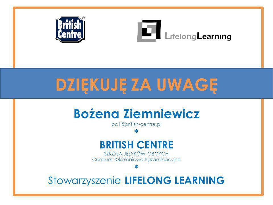 DZIĘKUJĘ ZA UWAGĘ Bożena Ziemniewicz bc1@british-centre.pl * BRITISH CENTRE SZKOŁA JĘZYKÓW OBCYCH Centrum Szkoleniowo-Egzaminacyjne * Stowarzyszenie LIFELONG LEARNING
