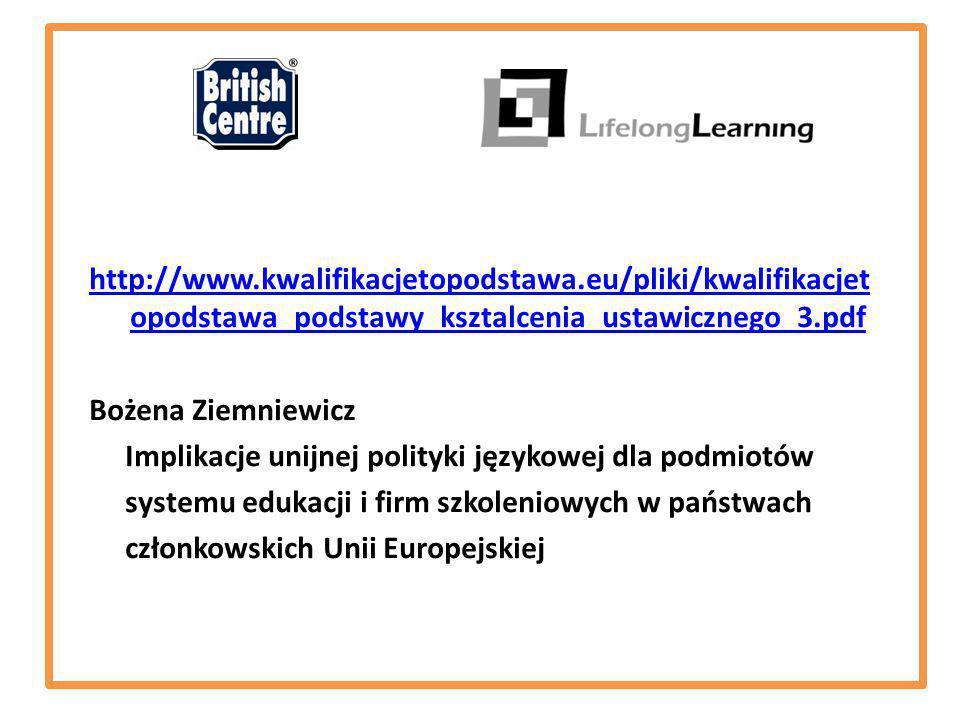 http://www.kwalifikacjetopodstawa.eu/pliki/kwalifikacjet opodstawa_podstawy_ksztalcenia_ustawicznego_3.pdf Bożena Ziemniewicz Implikacje unijnej polityki językowej dla podmiotów systemu edukacji i firm szkoleniowych w państwach członkowskich Unii Europejskiej