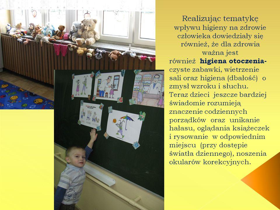 Realizując tematykę wpływu higieny na zdrowie człowieka dowiedziały się również, że dla zdrowia ważna jest również higiena otoczenia- czyste zabawki, wietrzenie sali oraz higiena (dbałość) o zmysł wzroku i słuchu.