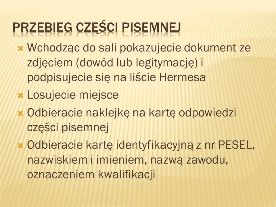  Wchodząc do sali pokazujecie dokument ze zdjęciem (dowód lub legitymację) i podpisujecie się na liście Hermesa  Losujecie miejsce  Odbieracie naklejkę na kartę odpowiedzi części pisemnej  Odbieracie kartę identyfikacyjną z nr PESEL, nazwiskiem i imieniem, nazwą zawodu, oznaczeniem kwalifikacji