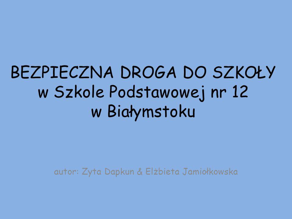 BEZPIECZNA DROGA DO SZKOŁY w Szkole Podstawowej nr 12 w Białymstoku autor: Zyta Dapkun & Elżbieta Jamiołkowska